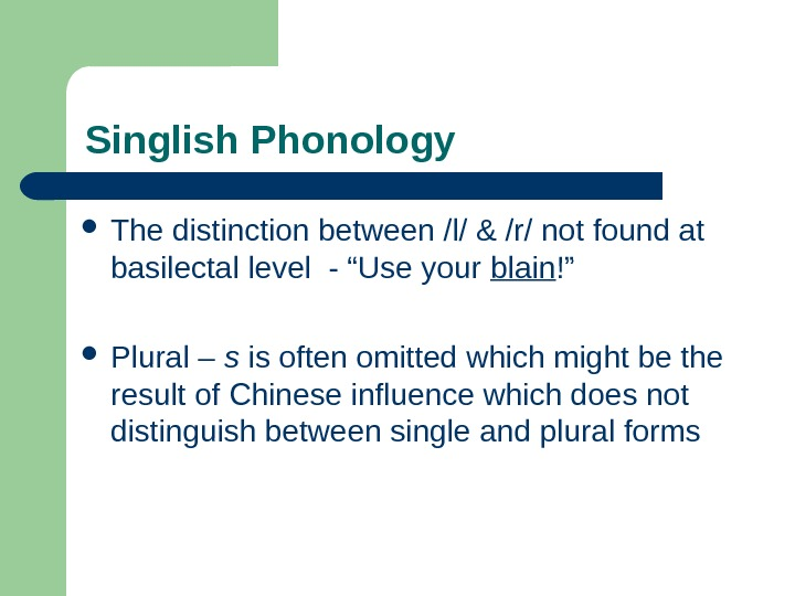 Singlish Phonology  The distinction between /l/ & /r/ not found at basilectal level -