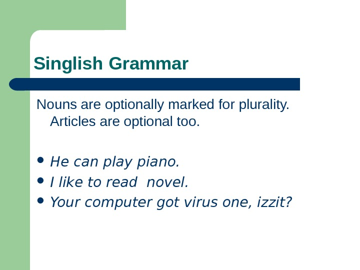 Singlish Grammar Nouns are optionally marked for plurality.  Articles are optional too.