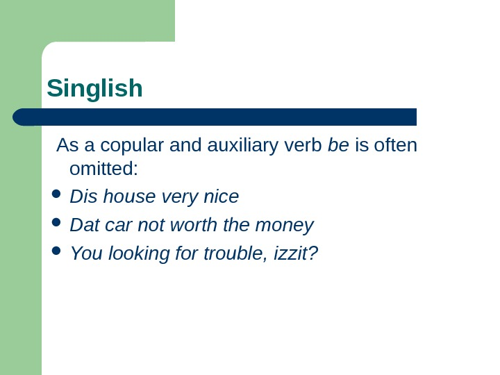 Singlish  As a copular and auxiliary verb be is often omitted:  Dis