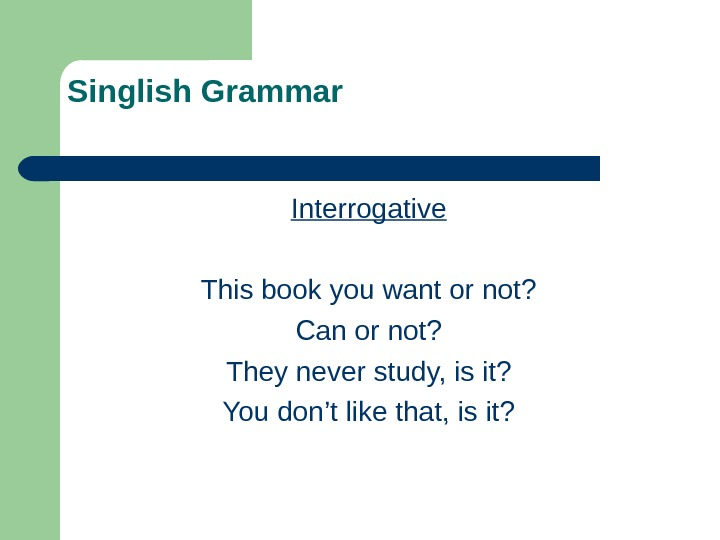 Singlish Grammar Interrogative This book you want or not? Can or not? They never