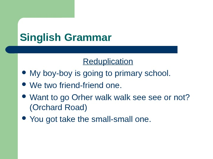 Singlish Grammar Reduplication  My boy-boy is going to primary school.  We two