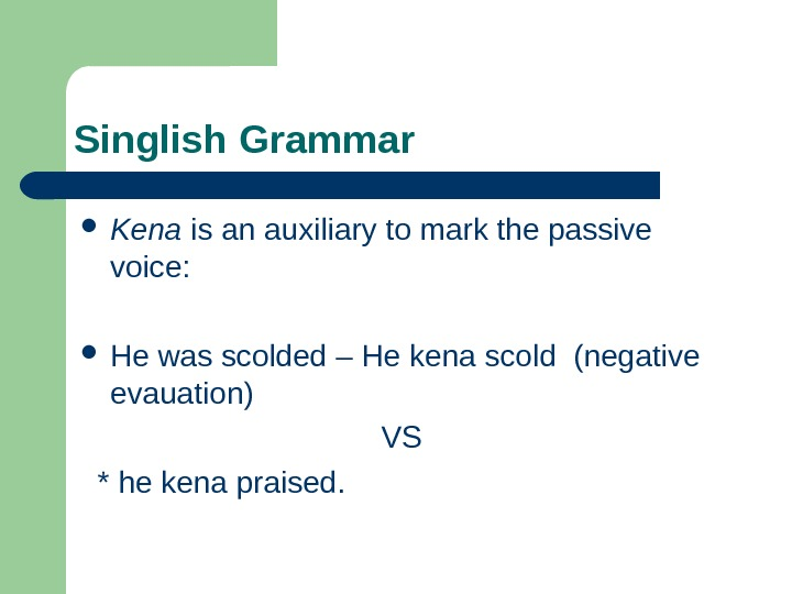 Singlish Grammar Kena is an auxiliary to mark the passive voice:  He was