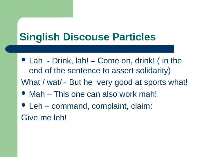 Singlish Discouse Particles  Lah - Drink, lah! – Come on, drink! ( in