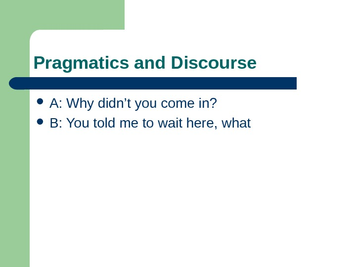 Pragmatics and Discourse A:  Why didn't you come in?  B: You told