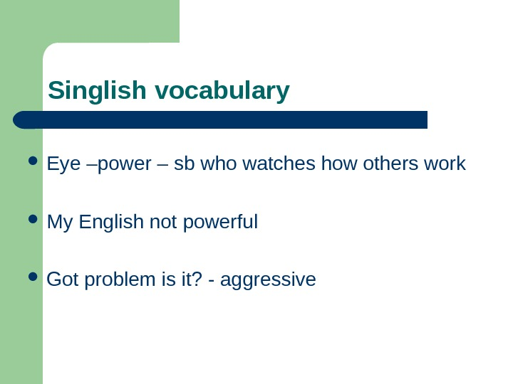 Singlish vocabulary Eye –power – sb who watches how others work  My English