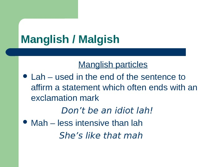 Manglish / Malgish Manglish particles  Lah – used in the end of the