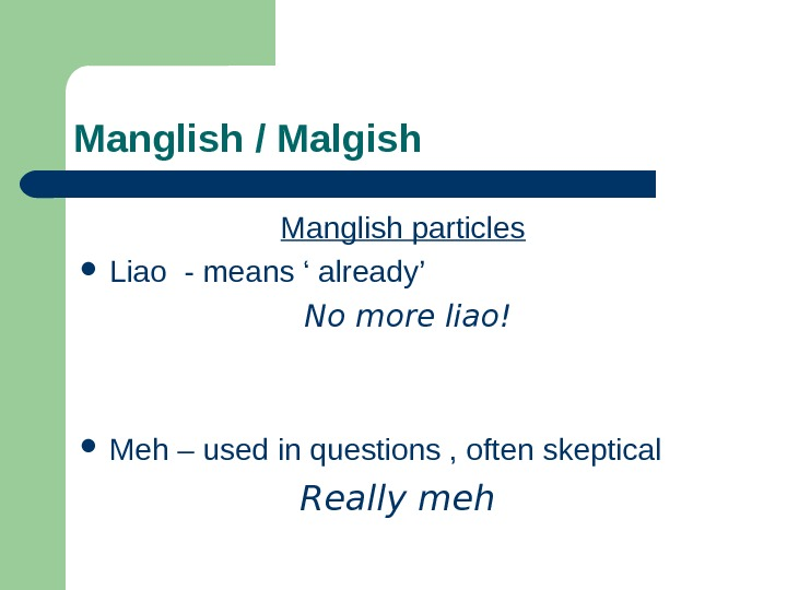 Manglish / Malgish Manglish particles Liao - means ' already'  No more liao!