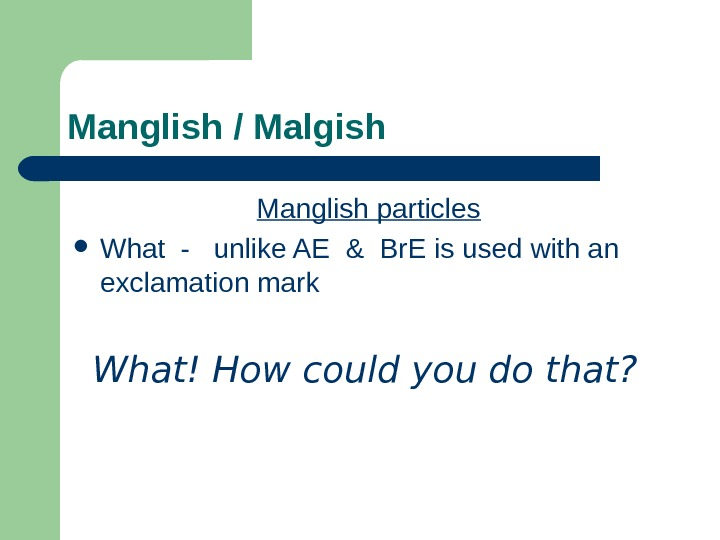 Manglish / Malgish Manglish particles What -  unlike AE & Br. E is