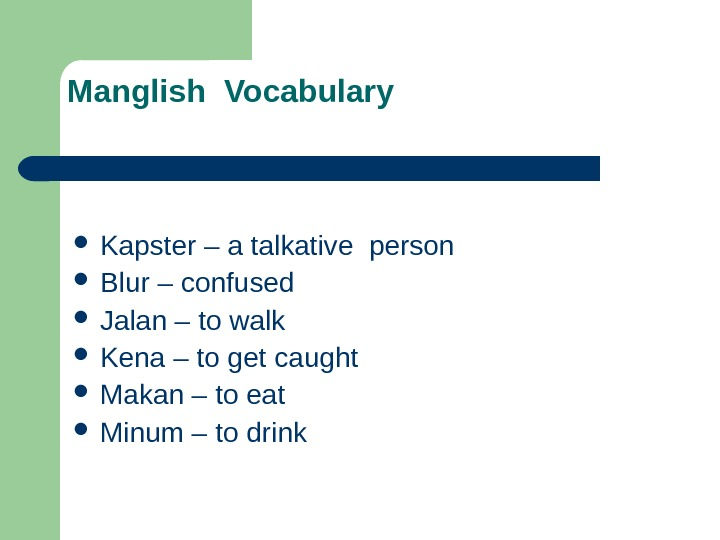 Manglish Vocabulary  Kapster – a talkative person Blur – confused Jalan – to