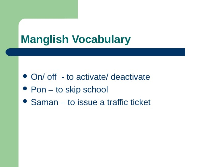 Manglish Vocabulary  On/ off - to activate/ deactivate Pon – to skip school
