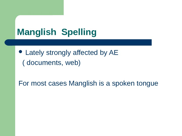 Manglish Spelling  Lately strongly affected by AE ( documents, web) For most cases