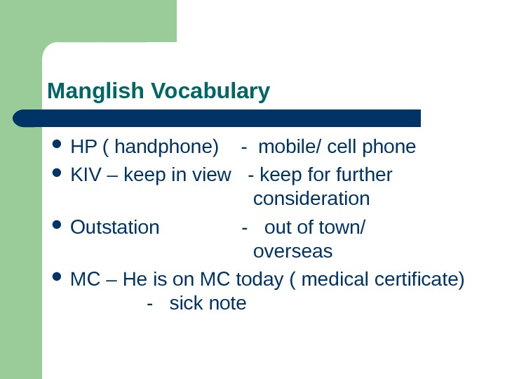 Manglish Vocabulary HP ( handphone)  - mobile/ cell phone KIV – keep in