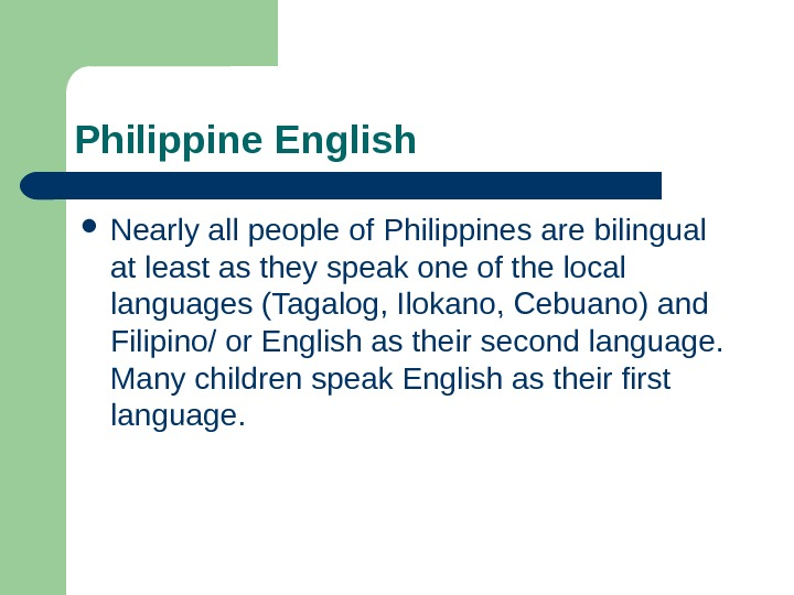 Philippine English Nearly all people of Philippines are bilingual at least as they speak