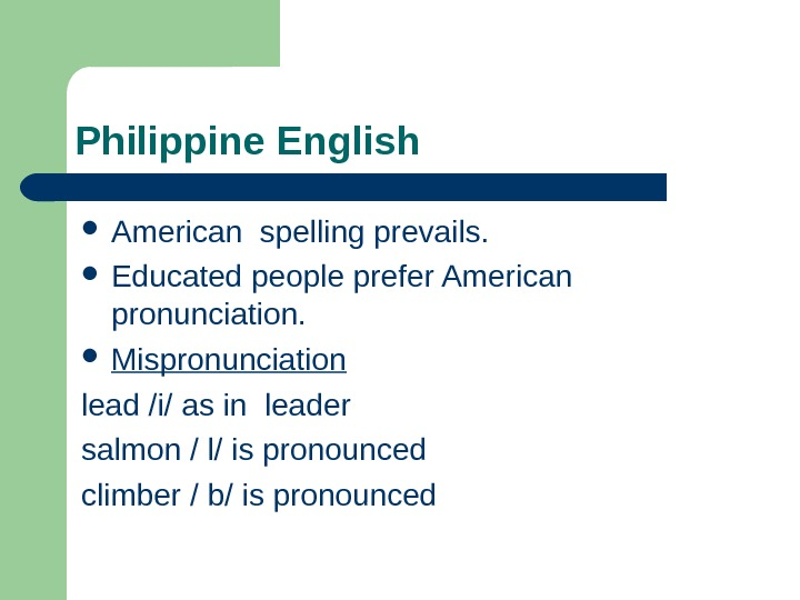 Philippine English American spelling prevails.  Educated people prefer American pronunciation.  Mispronunciation lead