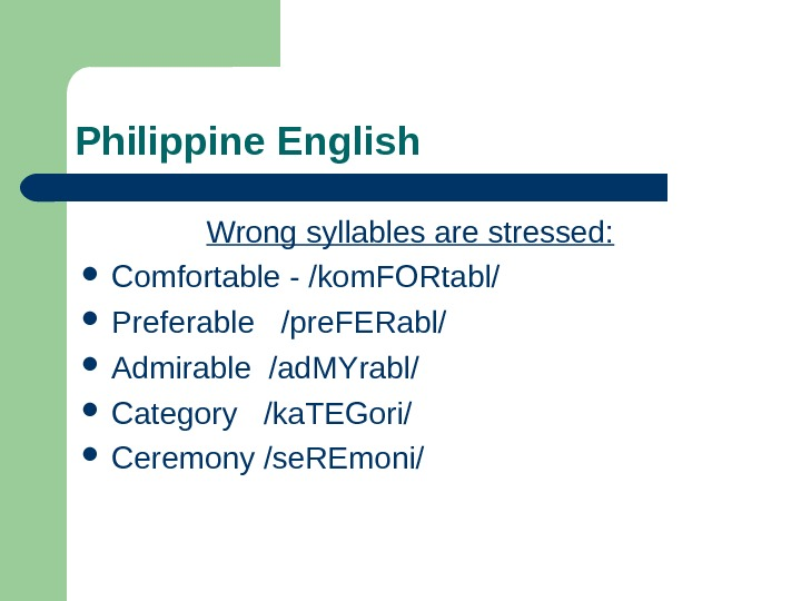 Philippine English Wrong syllables are stressed:  Comfortable - /kom. FORtabl/  Preferable