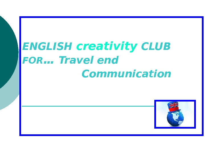 ENGLISH creativity  CLUB  FOR … Travel end   Communication _____________