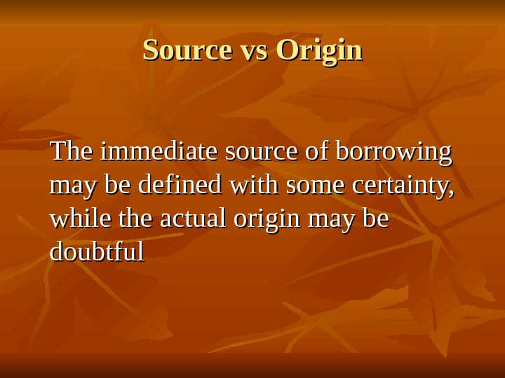 Source vs Origin The immediate source of borrowing may be defined with some certainty,