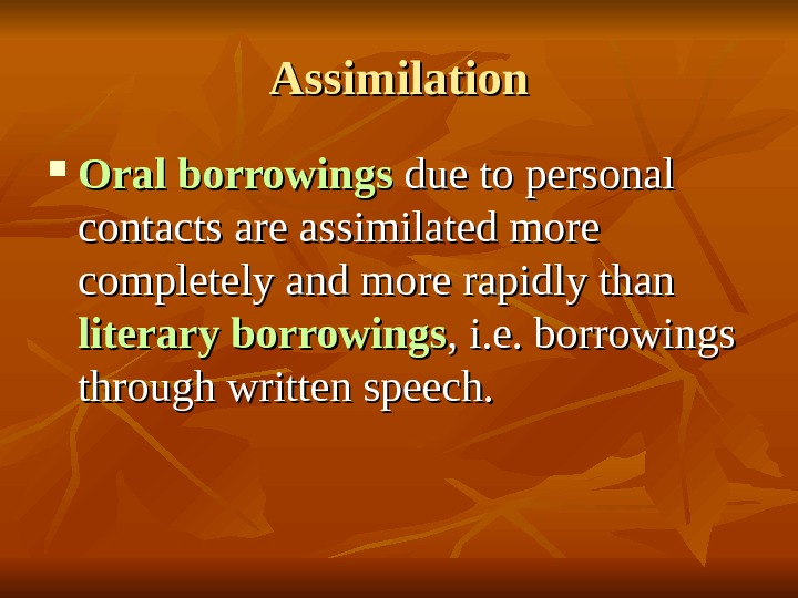Assimilation Oral borrowings due to personal contacts are assimilated more completely and more rapidly