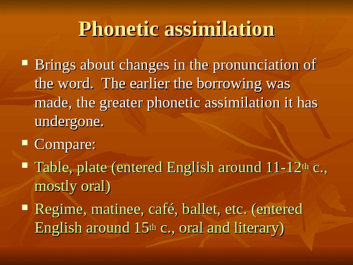 Phonetic assimilation Brings about changes in the pronunciation of the word.  The earlier