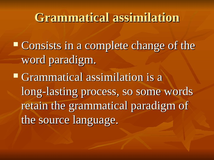 Grammatical assimilation Consists in a complete change of the word paradigm.  Grammatical assimilation