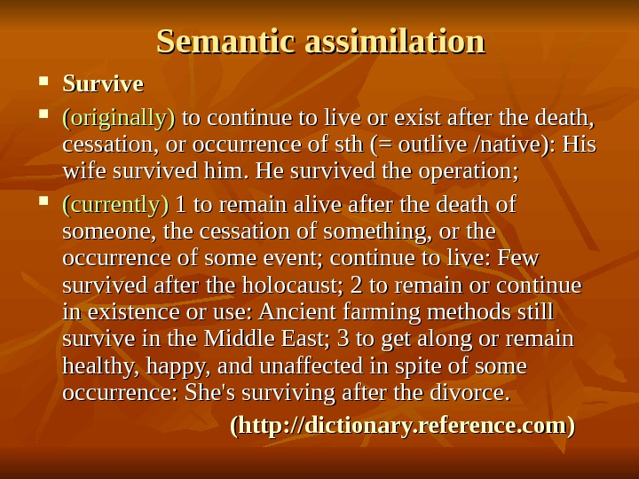 Semantic assimilation Survive (originally)  to continue to live or exist after the death,