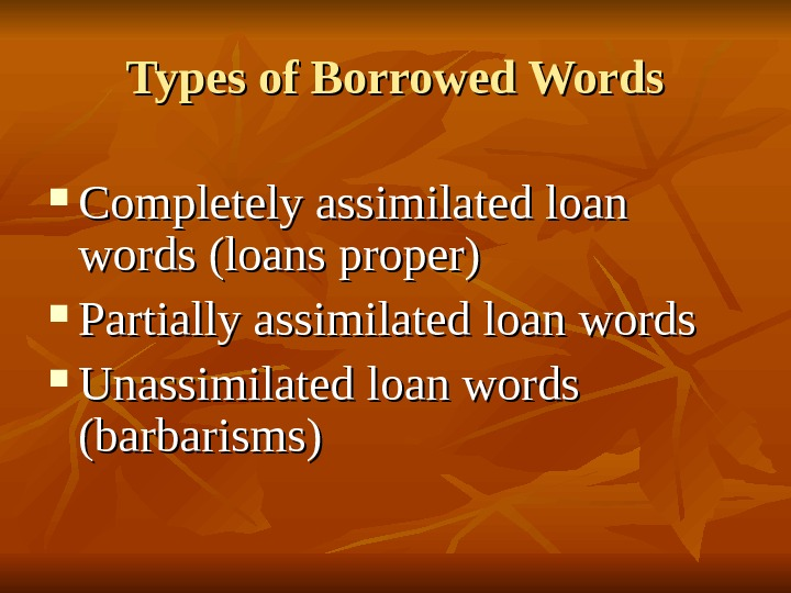 Types of Borrowed Words Completely assimilated loan words (loans proper) Partially assimilated loan words