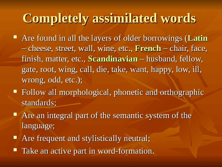 Completely assimilated words  Are found in all the layers of older borrowings (