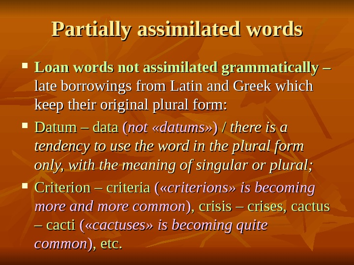 Partially assimilated words Loan words not assimilated grammatically – late borrowings from Latin and