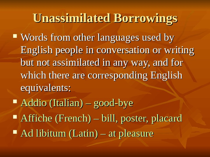 Unassimilated Borrowings Words from other languages used by English people in conversation or writing