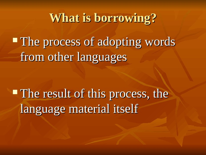 What is borrowing?  The process of adopting words from other languages  The