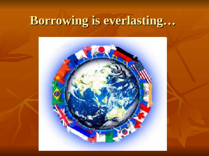 Borrowing is everlasting…