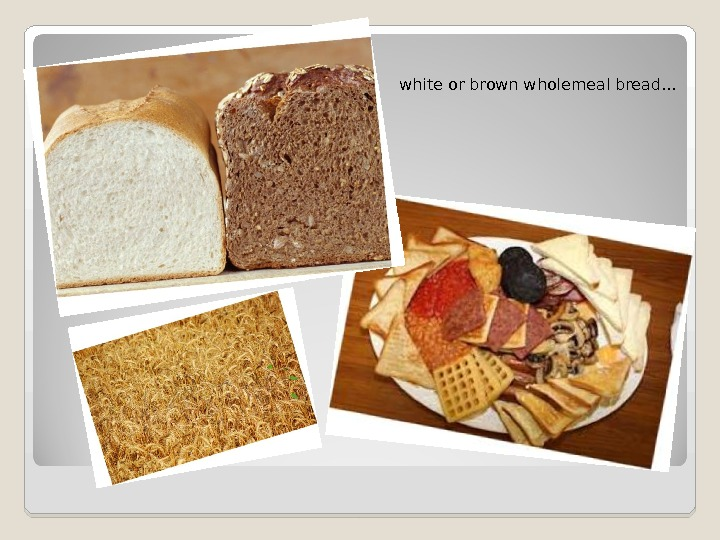 white or brown wholemeal bread…