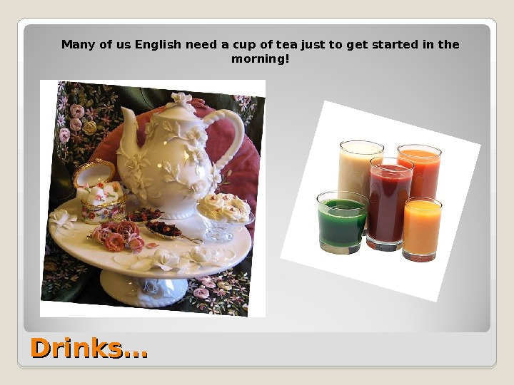 Drinks… Many of us English need a cup of tea just to get started in the