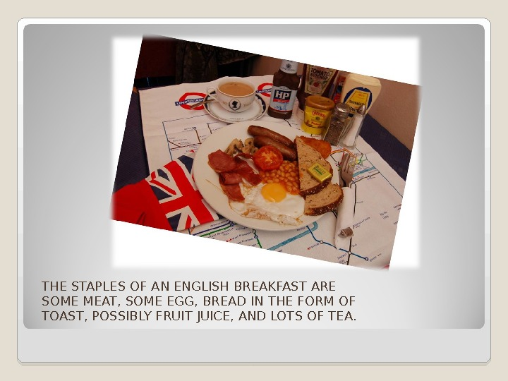 THE STAPLES OF AN ENGLISH BREAKFAST ARE SOME MEAT, SOME EGG, BREAD IN THE FORM OF