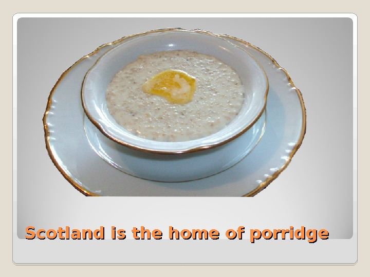 Scotland is the home of porridge