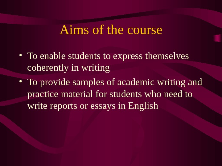 Aims of the course • To enable students to express themselves coherently in writing • To