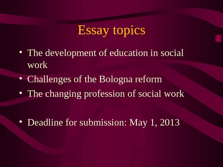 Essay topics • The development of education in social work • Challenges of the Bologna reform