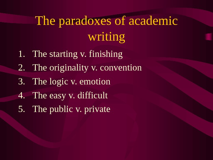 The paradoxes of academic writing 1. The starting v. finishing 2. The originality v. convention 3.