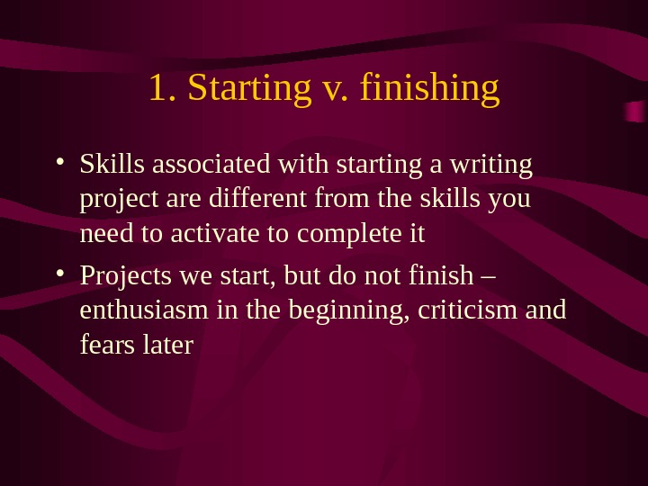 1. Starting v. finishing • Skills associated with starting a writing project are different from the