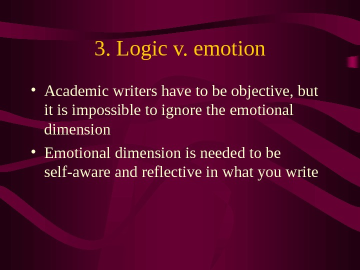 3. Logic v. emotion • Academic writers have to be objective, but it is impossible to