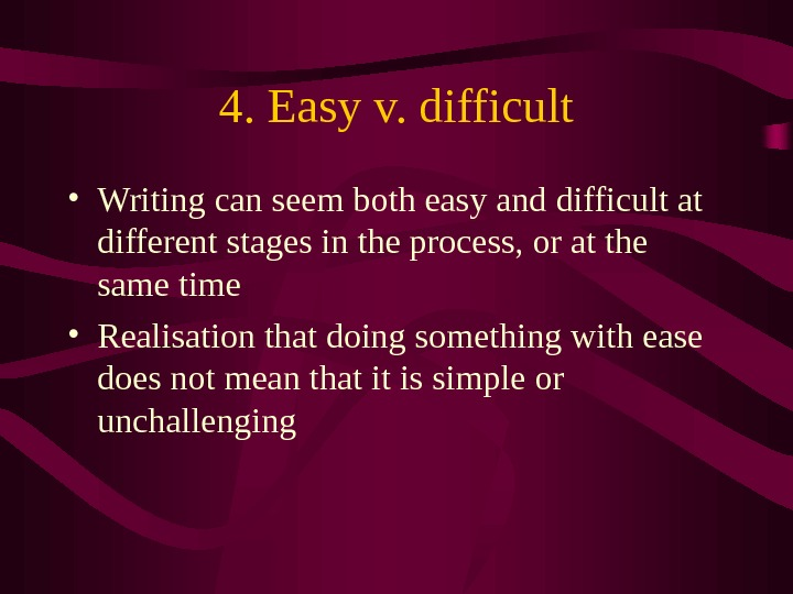 4. Easy v. difficult • Writing can seem both easy and difficult at different stages in