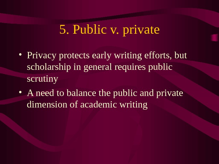 5. Public v. private • Privacy protects early writing efforts, but scholarship in general requires public