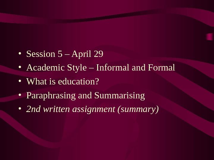 • Session 5 – April 29 • Academic Style – Informal and Formal • What