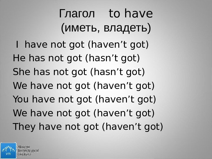Глагол  to have (иметь, владеть)  I have not got (haven't got) He has not