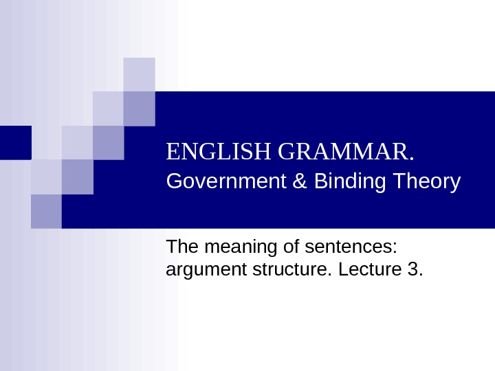 ENGLISH GRAMMAR.  Government & Binding Theory The meaning of sentences:  argument structure.