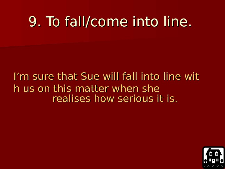 9. 9.  To fall/come into line.  I'm sure that Sue will fall