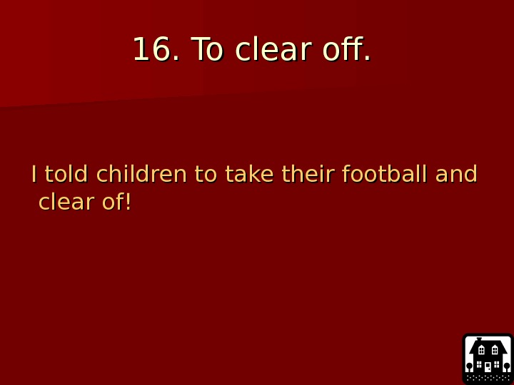 16. To clear off.  I told children to take their football and clear