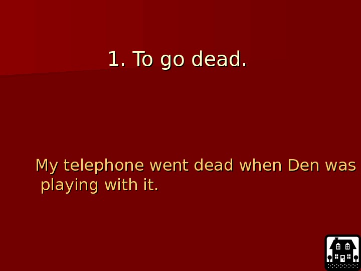 1. To go dead.  My telephone went dead when Den was playing with