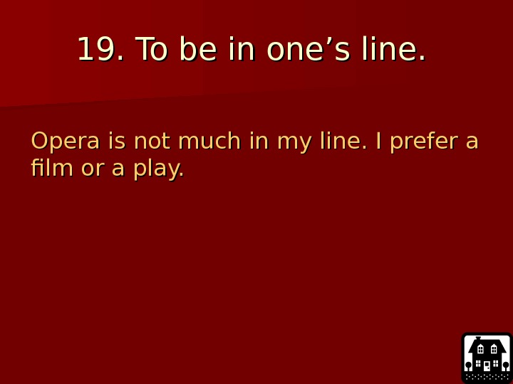 19. To be in one's line.  Opera is not much in my line.