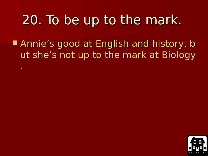 20. To be up to the mark.  Annie's good at English and history,